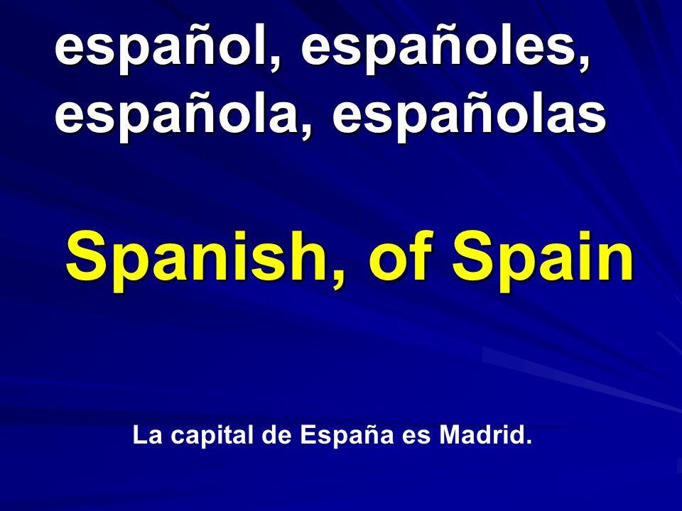español, españoles, española, españolas español, españoles, española, españolas Spanish, of Spain La capital de España es Madrid.