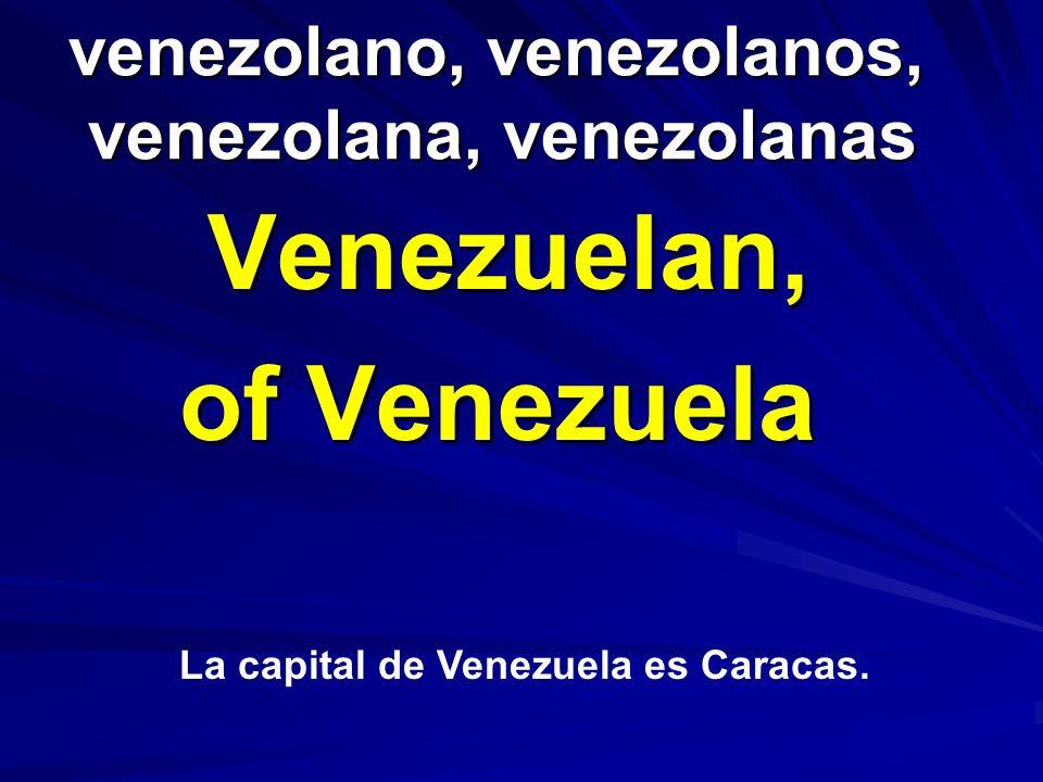 venezolano, venezolanos, venezolana, venezolanas venezolano, venezolanos, venezolana, venezolanas Venezuelan, of Venezuela La capital de Venezuela es