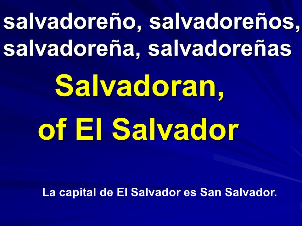 salvadoreño, salvadoreños, salvadoreña, salvadoreñas Salvadoran, of El Salvador La capital de El Salvador es San Salvador.
