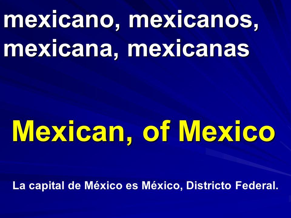 mexicano, mexicanos, mexicana, mexicanas Mexican, of Mexico La capital de México es México, Districto Federal.