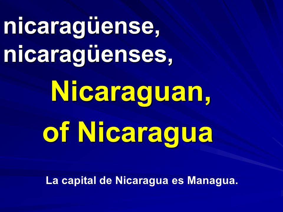 nicaragüense, nicaragüenses, Nicaraguan, of Nicaragua La capital de Nicaragua es Managua.