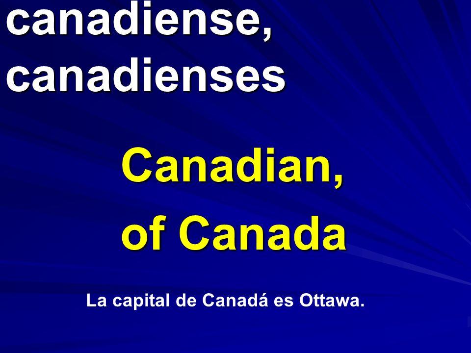 canadiense, canadienses Canadian, of Canada La capital de Canadá es Ottawa.