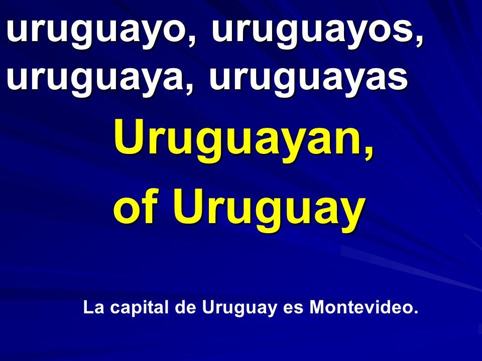 uruguayo, uruguayos, uruguaya, uruguayas Uruguayan, of Uruguay La capital de Uruguay es Montevideo.