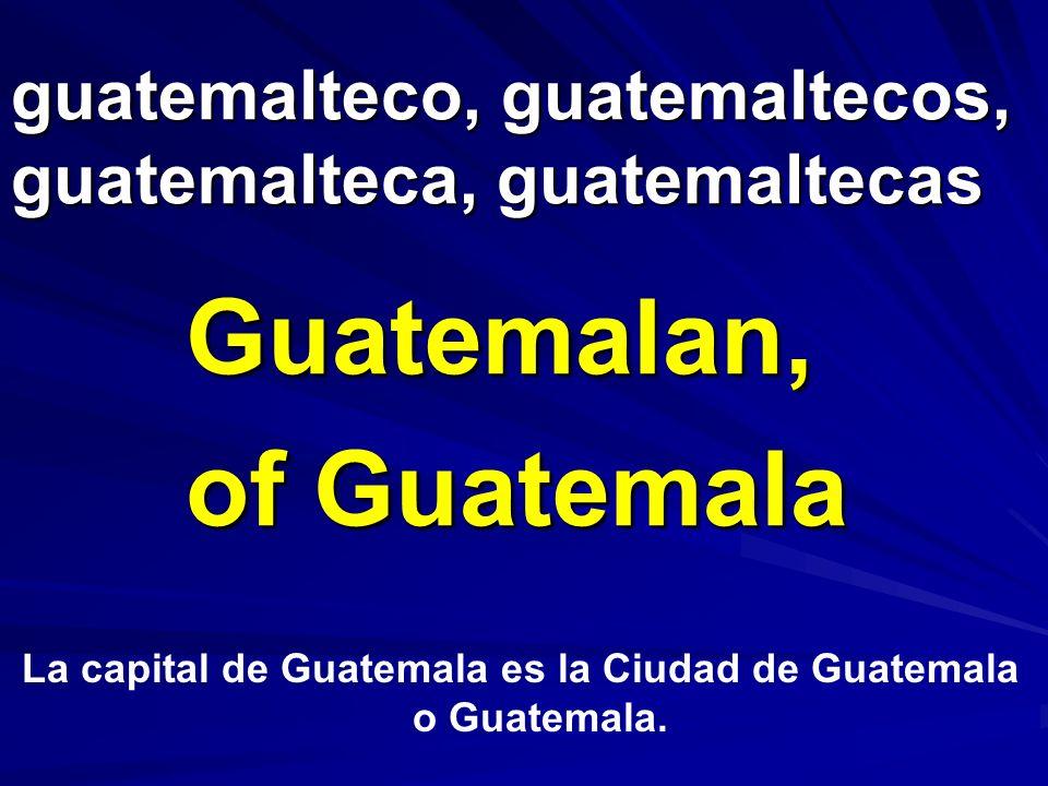 guatemalteco, guatemaltecos, guatemalteca, guatemaltecas Guatemalan, of Guatemala La capital de Guatemala es la Ciudad de Guatemala o Guatemala.