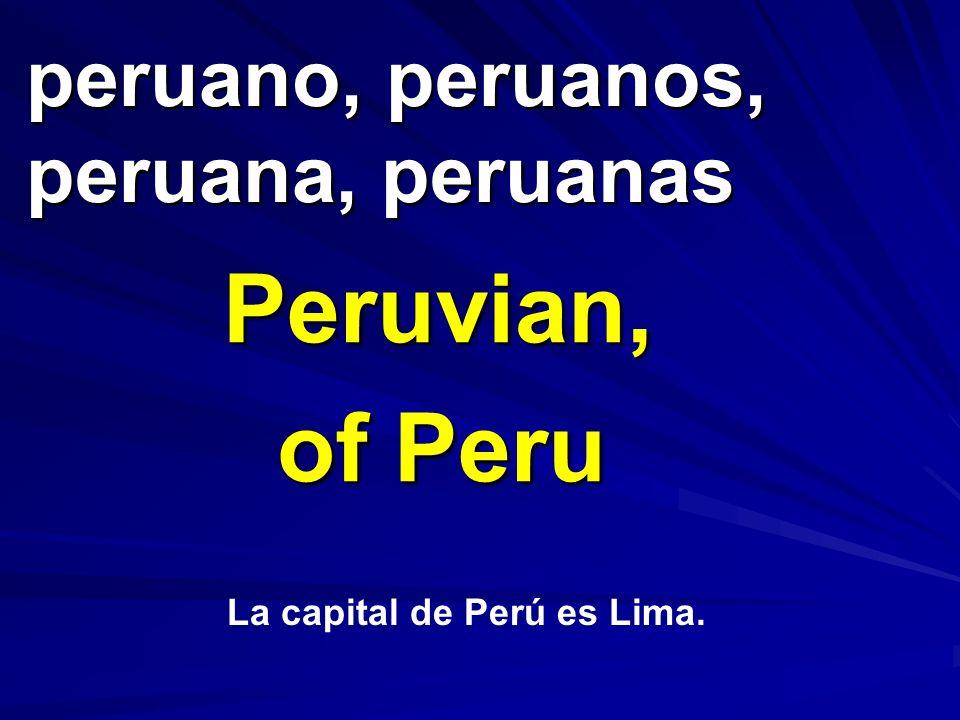peruano, peruanos, peruana, peruanas Peruvian, of Peru La capital de Perú es Lima.