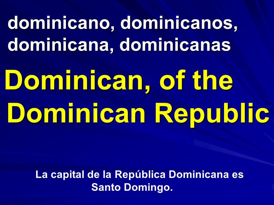 dominicano, dominicanos, dominicana, dominicanas Dominican, of the Dominican Republic La capital de la República Dominicana es Santo Domingo.