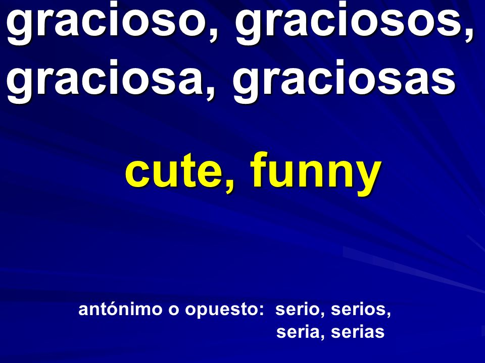 gracioso, graciosos, graciosa, graciosas cute, funny antónimo o opuesto: serio, serios, seria, serias