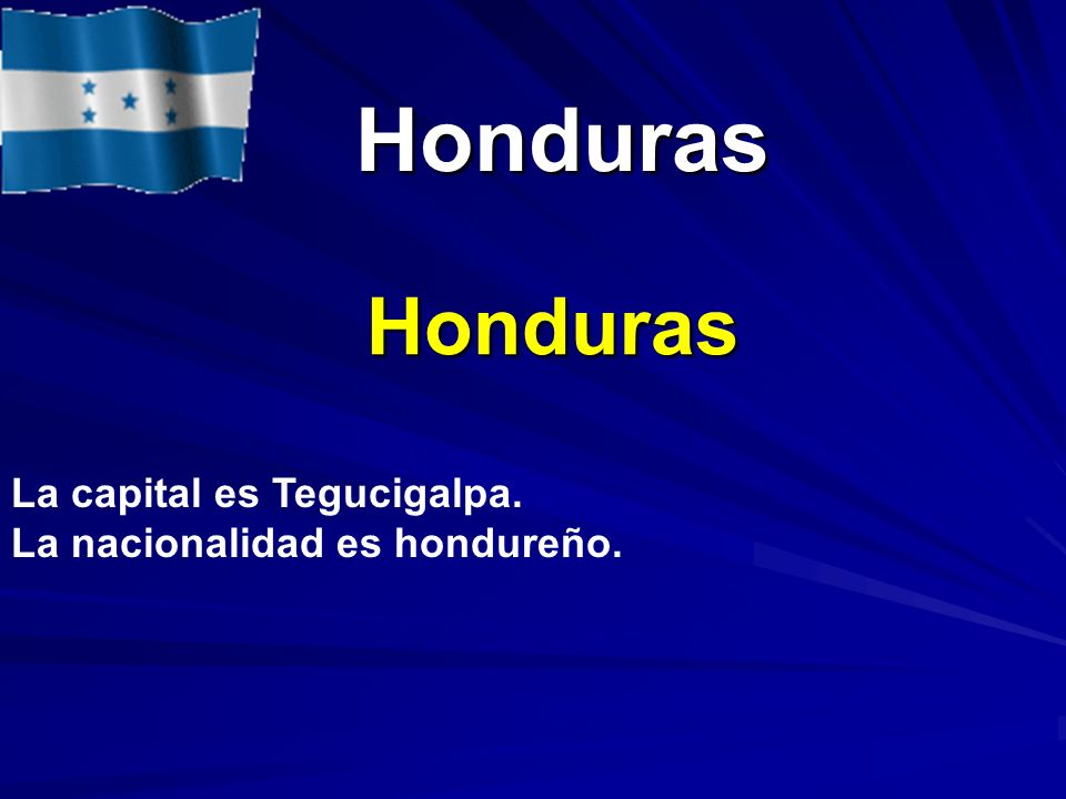 Honduras Honduras Honduras La capital es Tegucigalpa. La nacionalidad es hondureño.