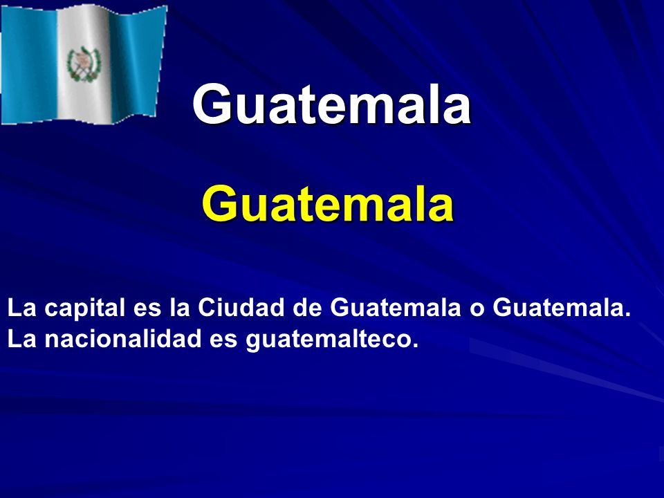 Guatemala Guatemala Guatemala La capital es la Ciudad de Guatemala o Guatemala. La nacionalidad es guatemalteco.