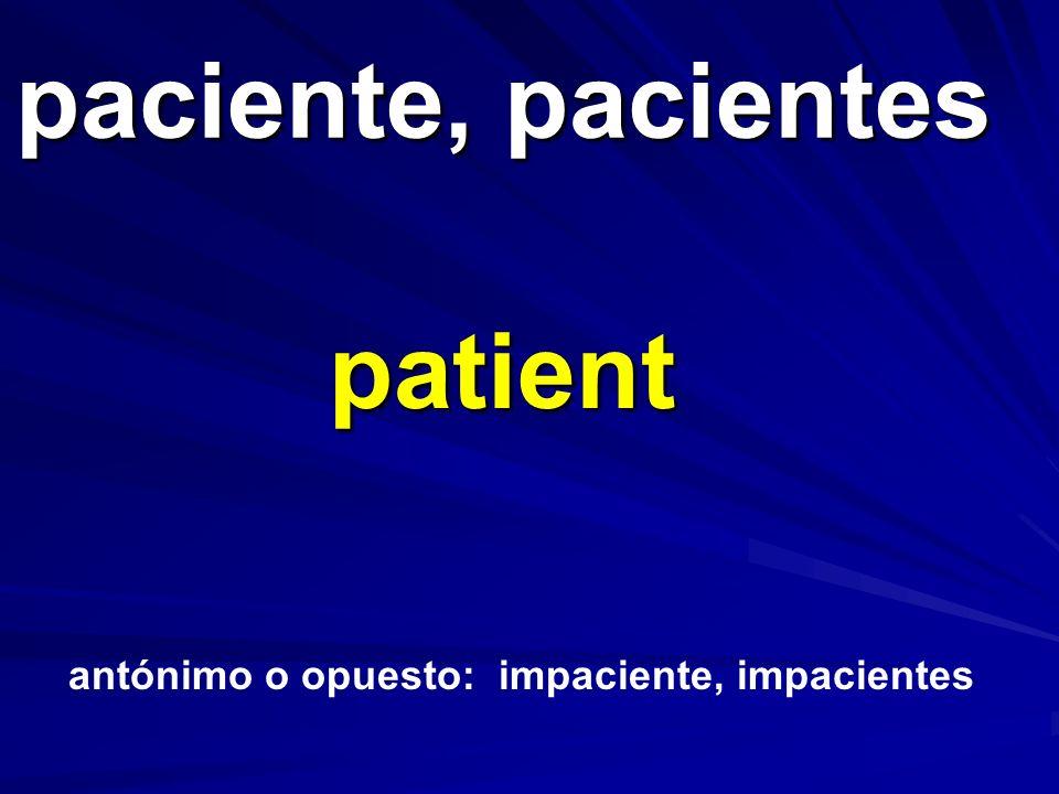 paciente, pacientes patient antónimo o opuesto: impaciente, impacientes