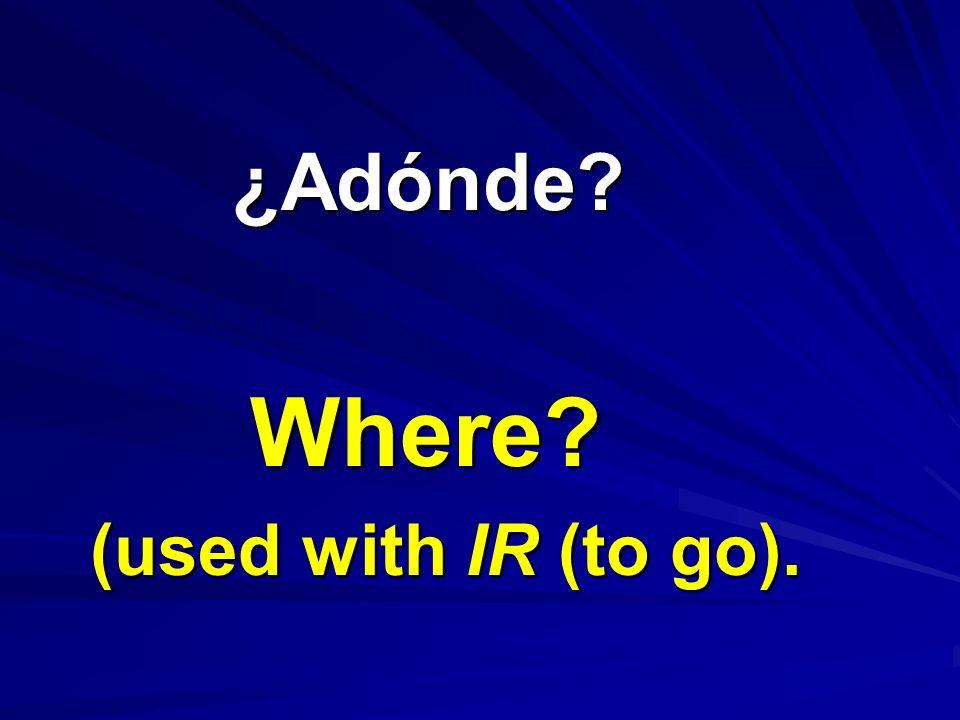 ¿Adónde? ¿Adónde? Where? (used with IR (to go).