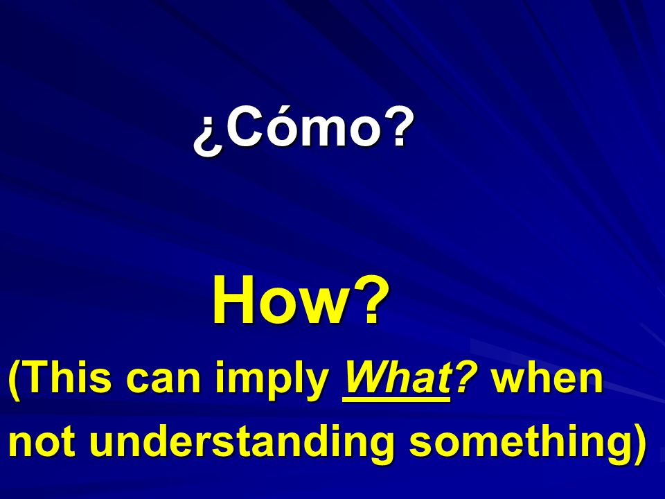 ¿Cómo? ¿Cómo? How? (This can imply What? when not understanding something)