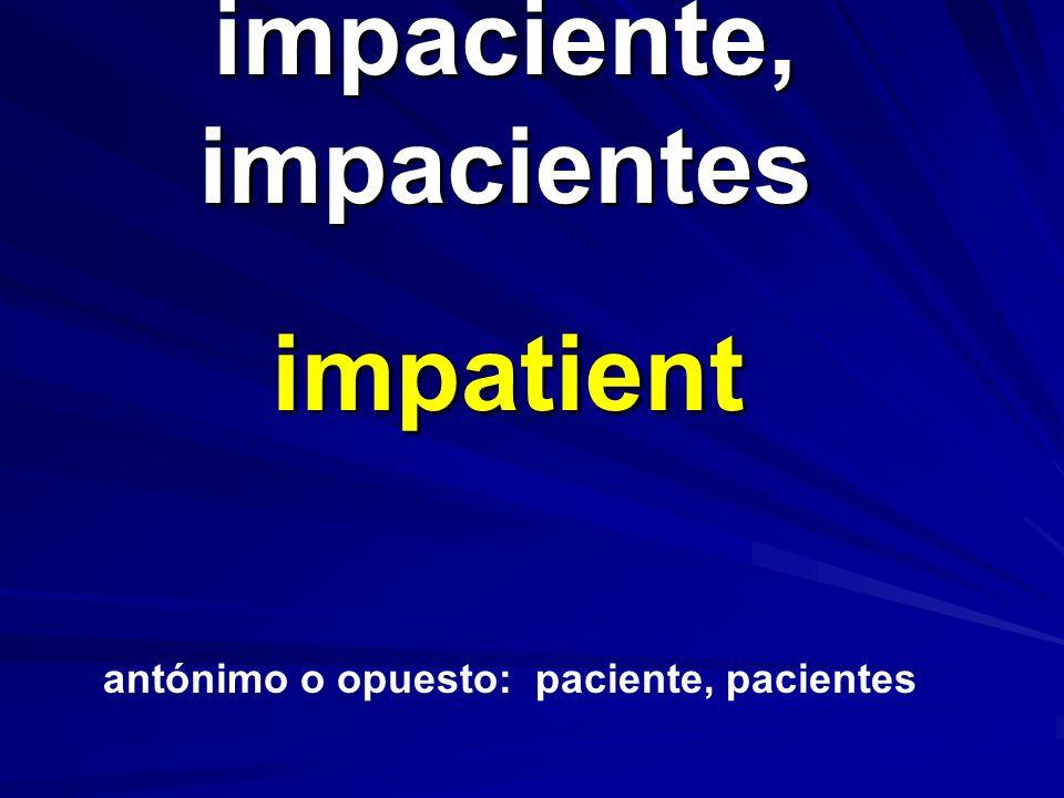 impaciente, impacientes impatient antónimo o opuesto: paciente, pacientes