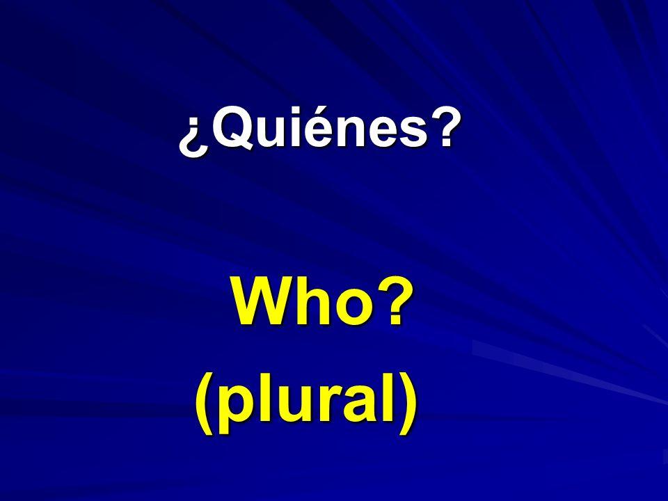 ¿Quiénes? ¿Quiénes? Who? (plural)