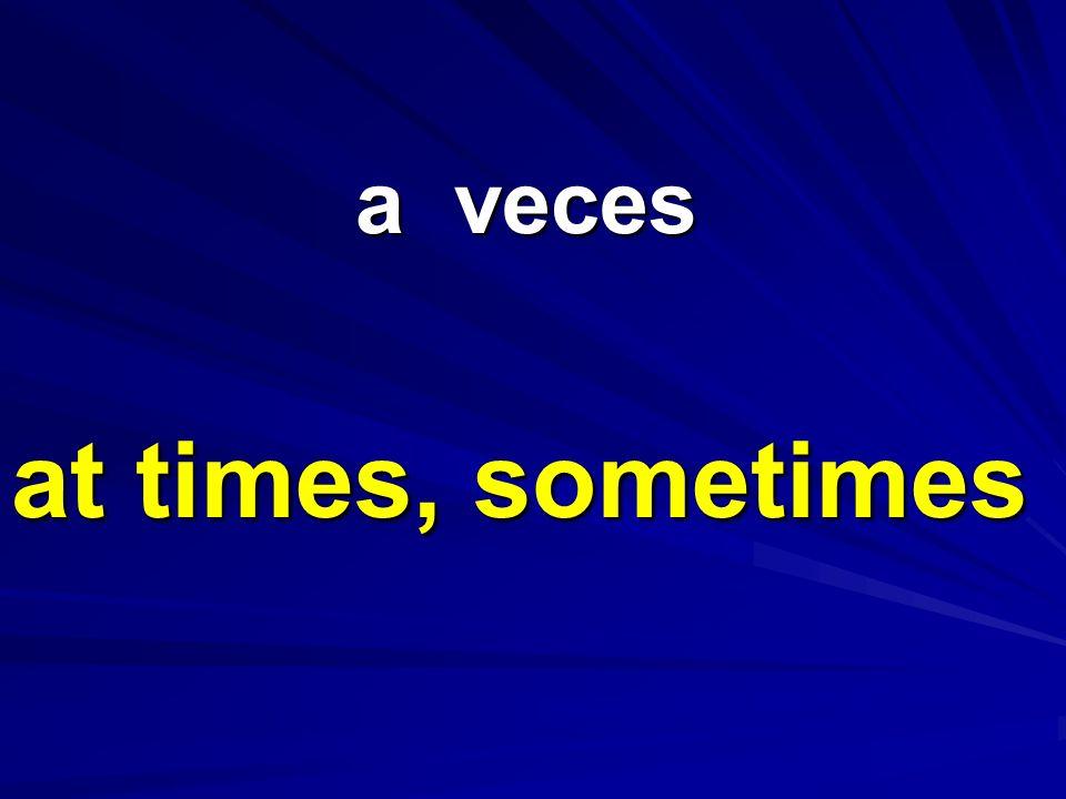 a veces a veces at times, sometimes