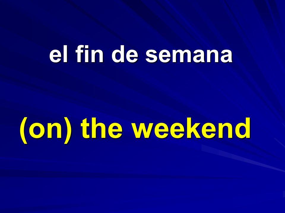 el fin de semana el fin de semana (on) the weekend