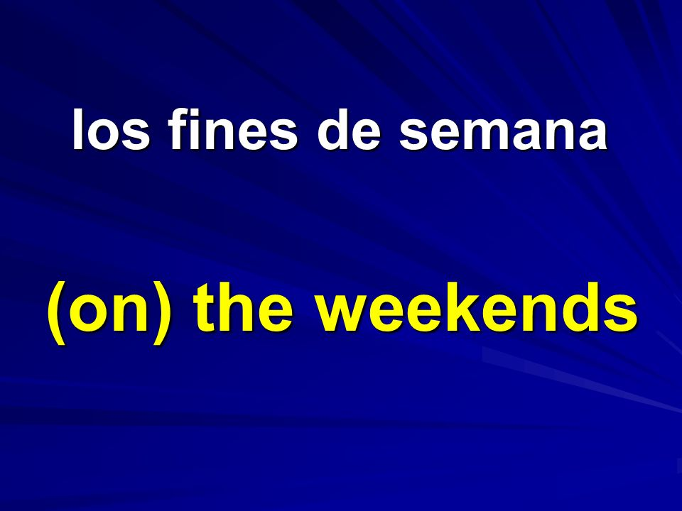 los fines de semana los fines de semana (on) the weekends