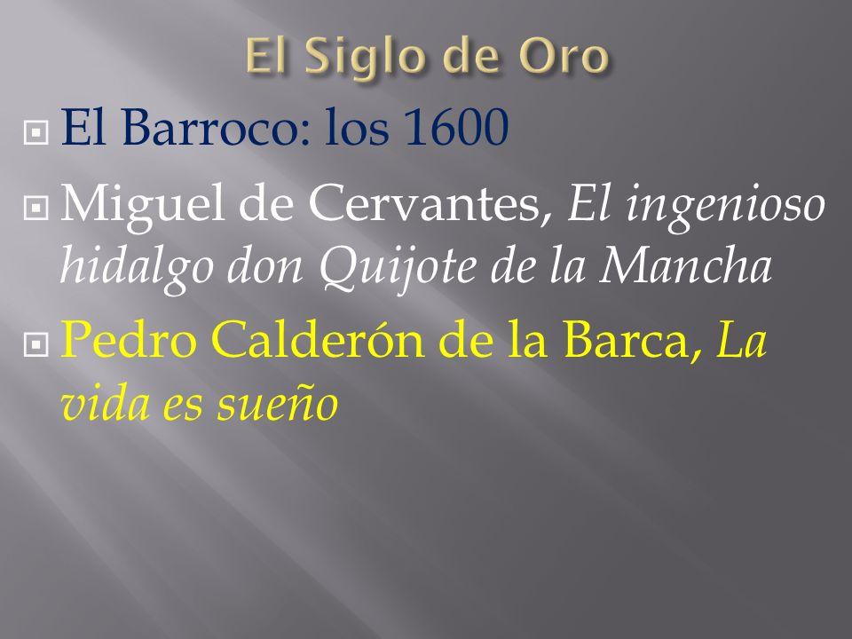El Barroco: los 1600 Miguel de Cervantes, El ingenioso hidalgo don Quijote de la Mancha Pedro Calderón de la Barca, La vida es sueño