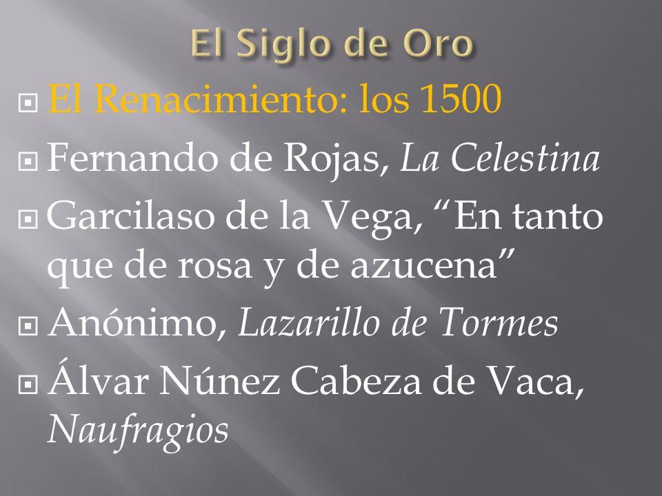 El Renacimiento: los 1500 Fernando de Rojas, La Celestina Garcilaso de la Vega, En tanto que de rosa y de azucena Anónimo, Lazarillo de Tormes Álvar N