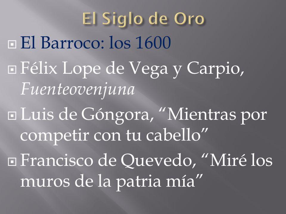 El Barroco: los 1600 Félix Lope de Vega y Carpio, Fuenteovenjuna Luis de Góngora, Mientras por competir con tu cabello Francisco de Quevedo, Miré los