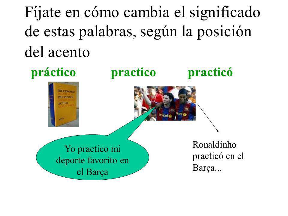 Fíjate en cómo cambia el significado de estas palabras, según la posición del acento práctico practico practicó Yo practico mi deporte favorito en el Barça Ronaldinho practicó en el Barça...