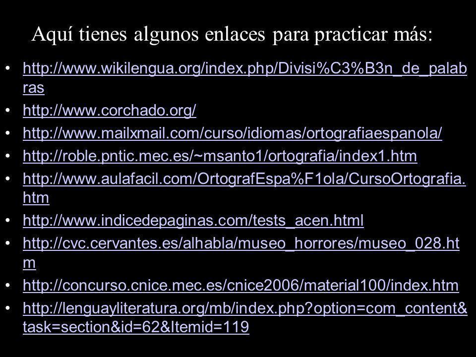 Aquí tienes algunos enlaces para practicar más: http://www.wikilengua.org/index.php/Divisi%C3%B3n_de_palab rashttp://www.wikilengua.org/index.php/Divisi%C3%B3n_de_palab ras http://www.corchado.org/ http://www.mailxmail.com/curso/idiomas/ortografiaespanola/http://www.mailxmail.com/curso/idiomas/ortografiaespanola/ http://roble.pntic.mec.es/~msanto1/ortografia/index1.htm http://www.aulafacil.com/OrtografEspa%F1ola/CursoOrtografia.