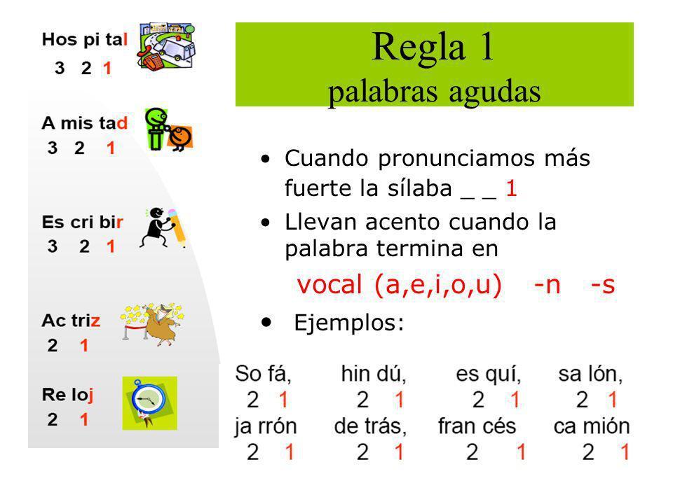 Regla 1 palabras agudas Cuando pronunciamos más fuerte la sílaba _ _ 1 Llevan acento cuando la palabra termina en vocal (a,e,i,o,u) -n -s Ejemplos: