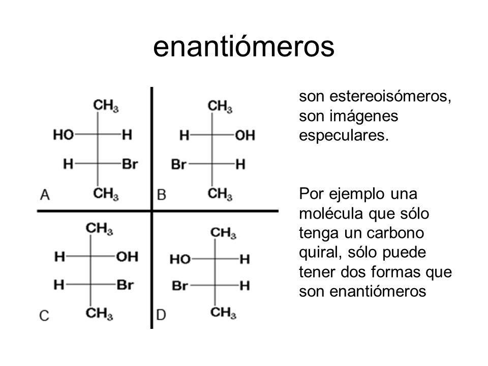 enantiómeros son estereoisómeros, son imágenes especulares. Por ejemplo una molécula que sólo tenga un carbono quiral, sólo puede tener dos formas que