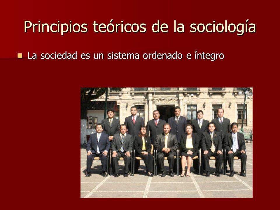 Principios teóricos de la sociología La sociedad es un sistema ordenado e íntegro La sociedad es un sistema ordenado e íntegro