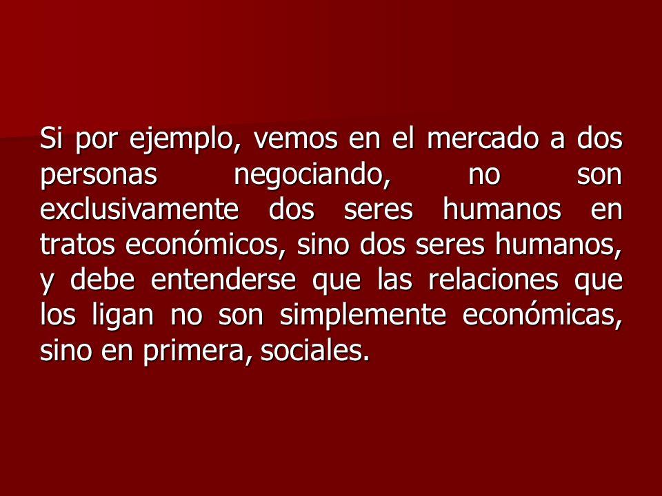 Si por ejemplo, vemos en el mercado a dos personas negociando, no son exclusivamente dos seres humanos en tratos económicos, sino dos seres humanos, y