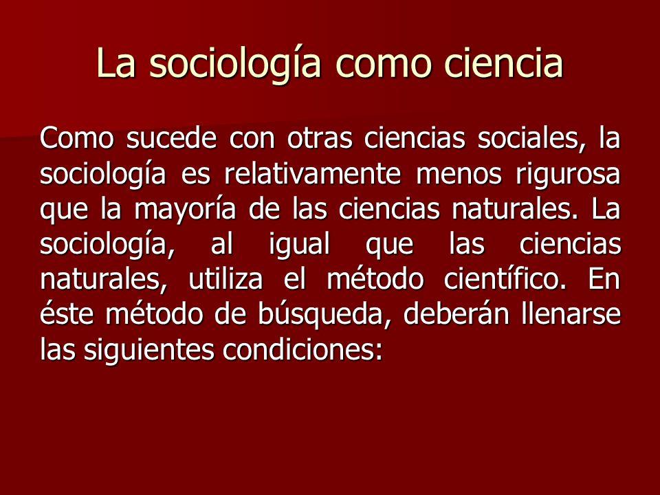 La sociología como ciencia Como sucede con otras ciencias sociales, la sociología es relativamente menos rigurosa que la mayoría de las ciencias natur