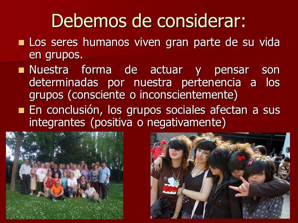 Debemos de considerar: Los seres humanos viven gran parte de su vida en grupos. Los seres humanos viven gran parte de su vida en grupos. Nuestra forma