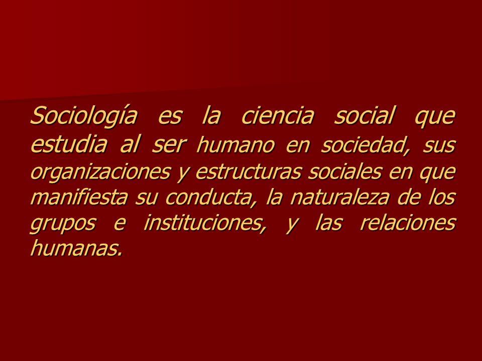 Sociología es la ciencia social que estudia al ser humano en sociedad, sus organizaciones y estructuras sociales en que manifiesta su conducta, la nat