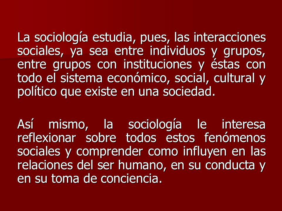 La sociología estudia, pues, las interacciones sociales, ya sea entre individuos y grupos, entre grupos con instituciones y éstas con todo el sistema