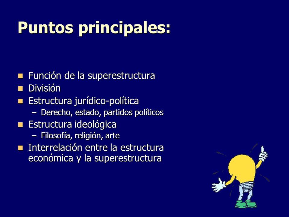 Puntos principales: Función de la superestructura Función de la superestructura División División Estructura jurídico-política Estructura jurídico-pol