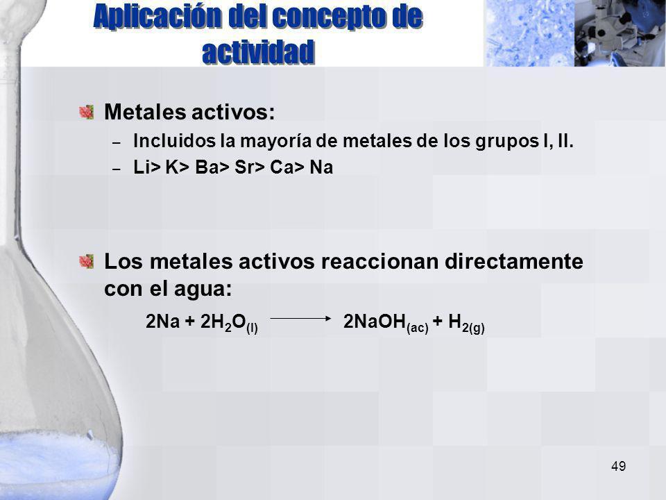 48 K Na Ca Mg Al Zn Fe Ni Sn Pb H Cu Ag Au Más activo Zn(s) + CuCl 2 (ac) Cu(s) + ZnCl 2 (ac) Cu(s) + ZnCl 2 (ac) Zn(s) + CuCl 2 (ac) Zn(s) + HCl(ac)
