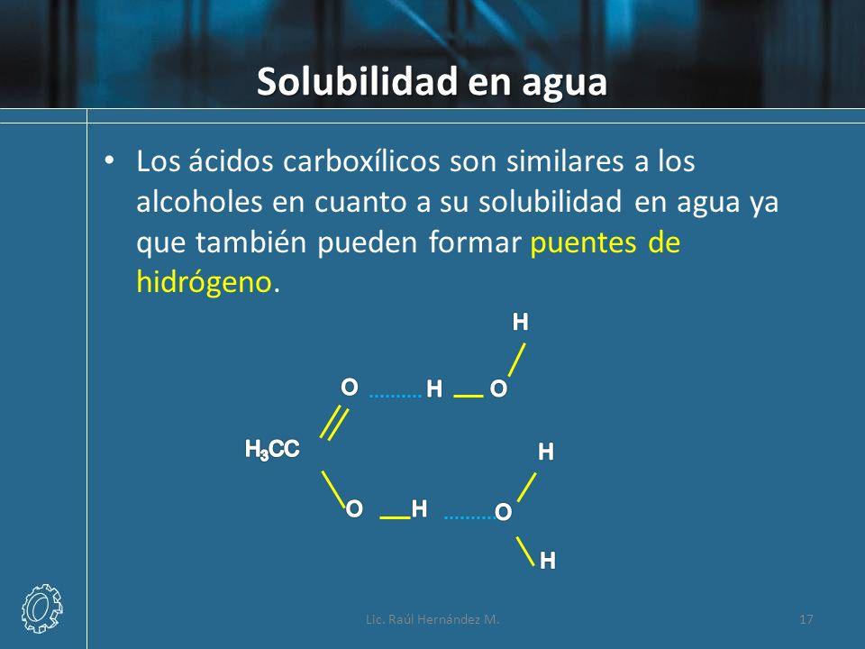 Solubilidad en agua Lic. Raúl Hernández M.17 Los ácidos carboxílicos son similares a los alcoholes en cuanto a su solubilidad en agua ya que también p