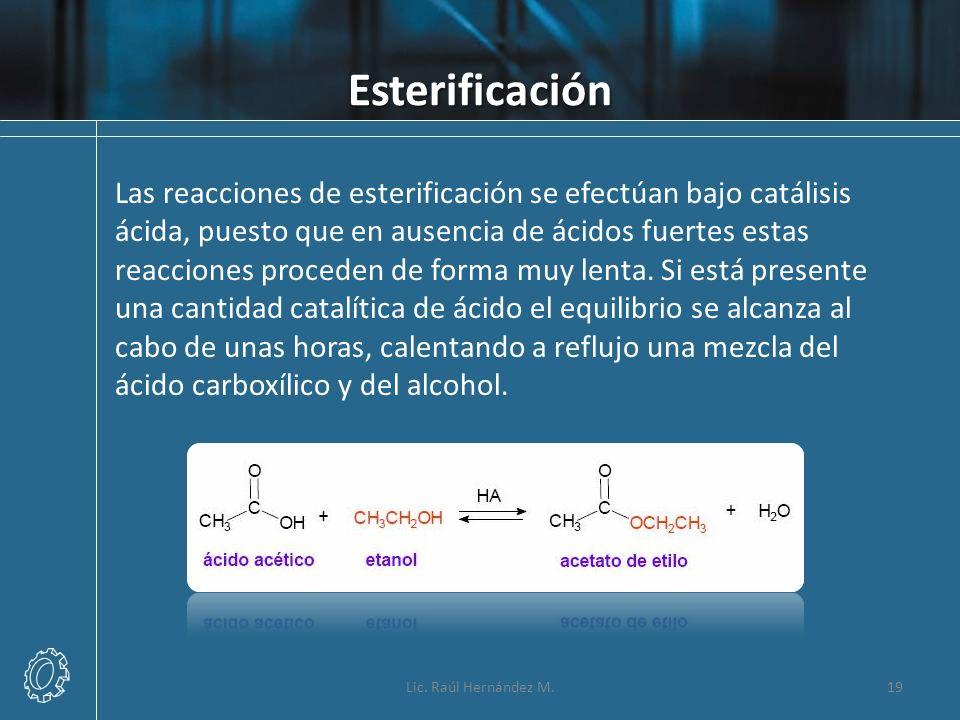 Esterificación Lic. Raúl Hernández M.19 Las reacciones de esterificación se efectúan bajo catálisis ácida, puesto que en ausencia de ácidos fuertes es