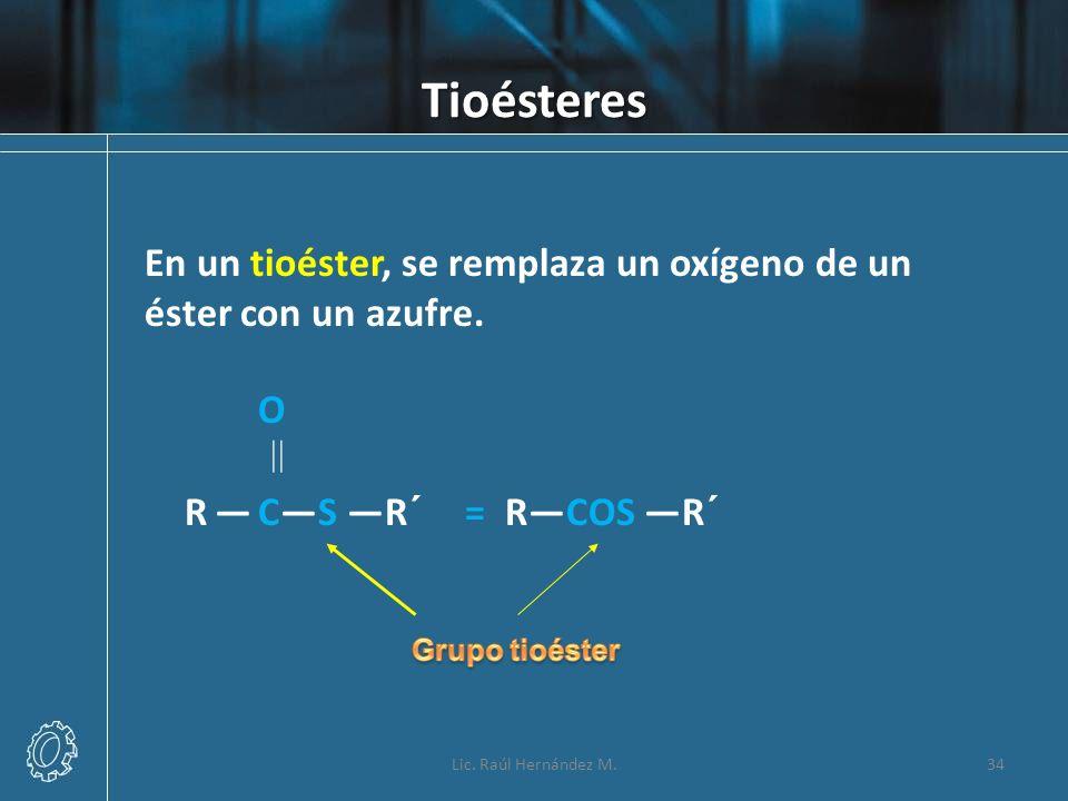 Tioésteres Lic. Raúl Hernández M.34 En un tioéster, se remplaza un oxígeno de un éster con un azufre. O R CS R´ = RCOS R´