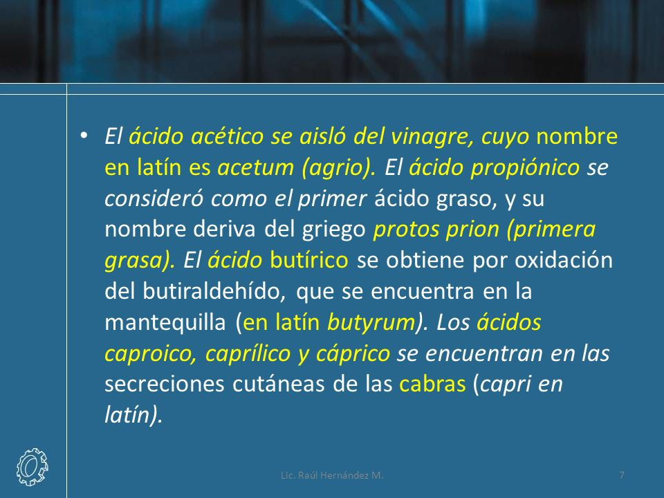 El ácido acético se aisló del vinagre, cuyo nombre en latín es acetum (agrio). El ácido propiónico se consideró como el primer ácido graso, y su nombr
