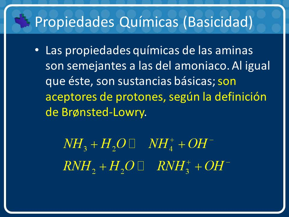 Propiedades Químicas (Basicidad) Las propiedades químicas de las aminas son semejantes a las del amoniaco. Al igual que éste, son sustancias básicas;