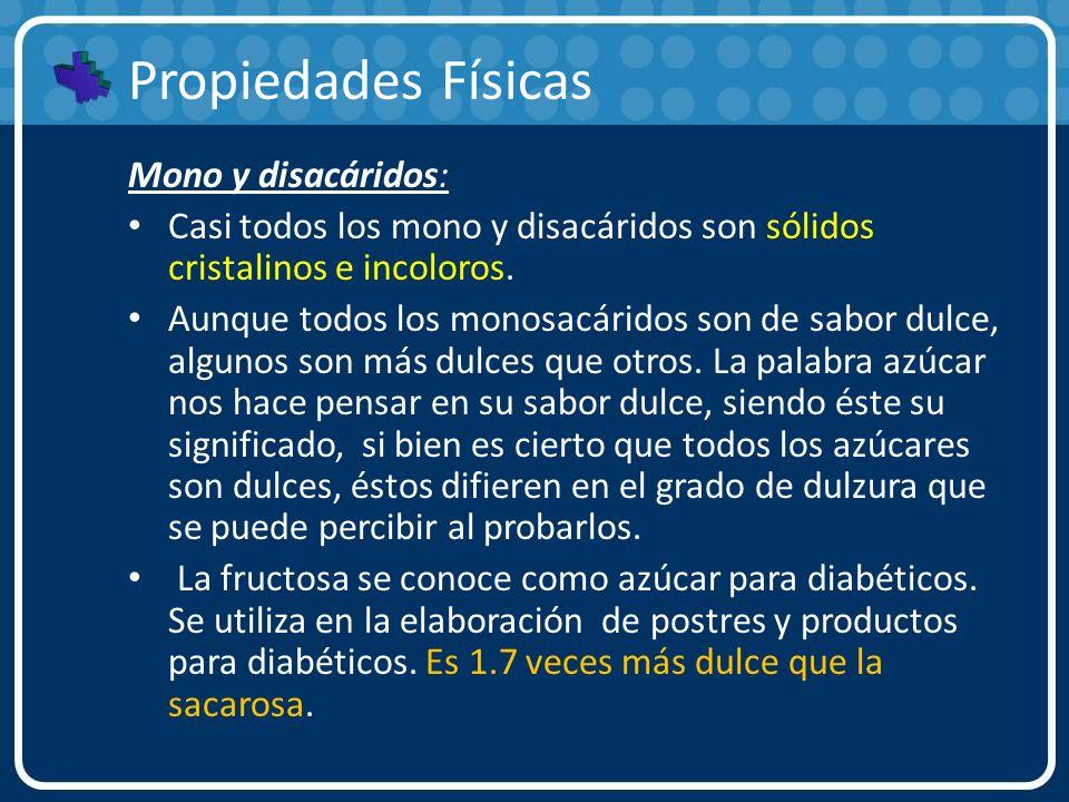Propiedades Físicas Mono y disacáridos: Casi todos los mono y disacáridos son sólidos cristalinos e incoloros. Aunque todos los monosacáridos son de s