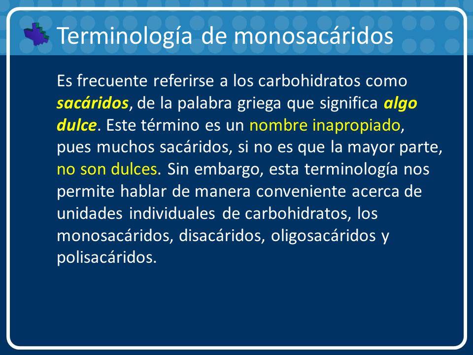 Terminología de monosacáridos Es frecuente referirse a los carbohidratos como sacáridos, de la palabra griega que significa algo dulce. Este término e