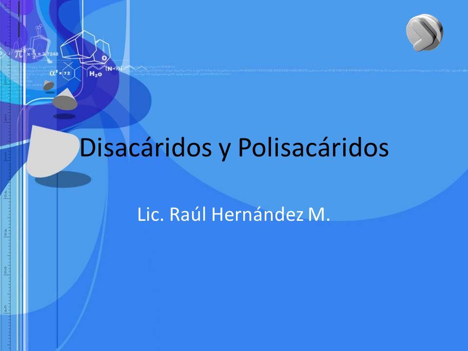 Disacáridos y Polisacáridos Lic. Raúl Hernández M.