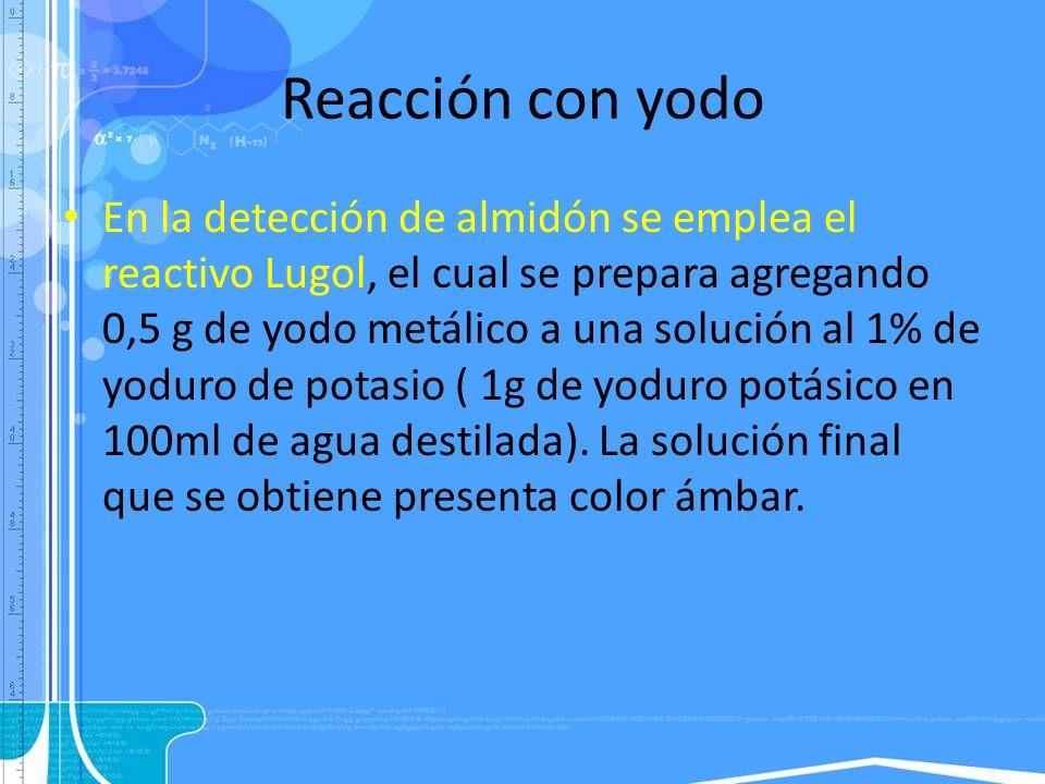 Reacción con yodo En la detección de almidón se emplea el reactivo Lugol, el cual se prepara agregando 0,5 g de yodo metálico a una solución al 1% de
