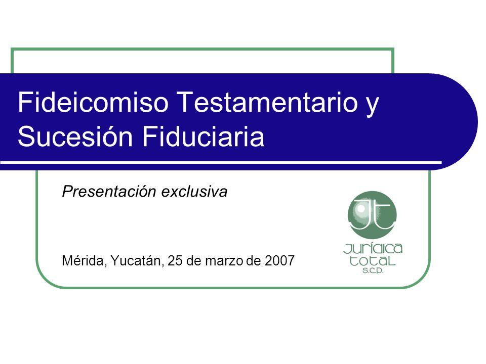 Fideicomiso Testamentario y Sucesión Fiduciaria Presentación exclusiva Mérida, Yucatán, 25 de marzo de 2007
