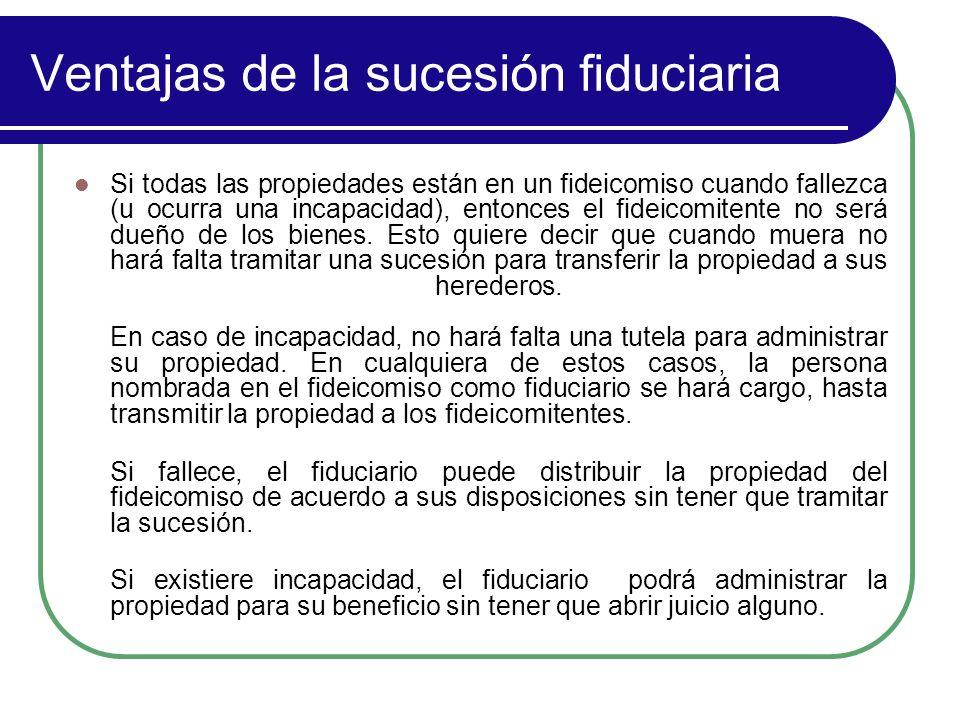 Ventajas de la sucesión fiduciaria Si todas las propiedades están en un fideicomiso cuando fallezca (u ocurra una incapacidad), entonces el fideicomit