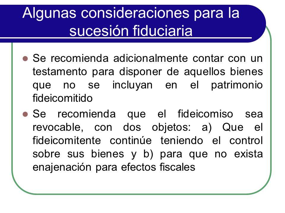 Algunas consideraciones para la sucesión fiduciaria Se recomienda adicionalmente contar con un testamento para disponer de aquellos bienes que no se i