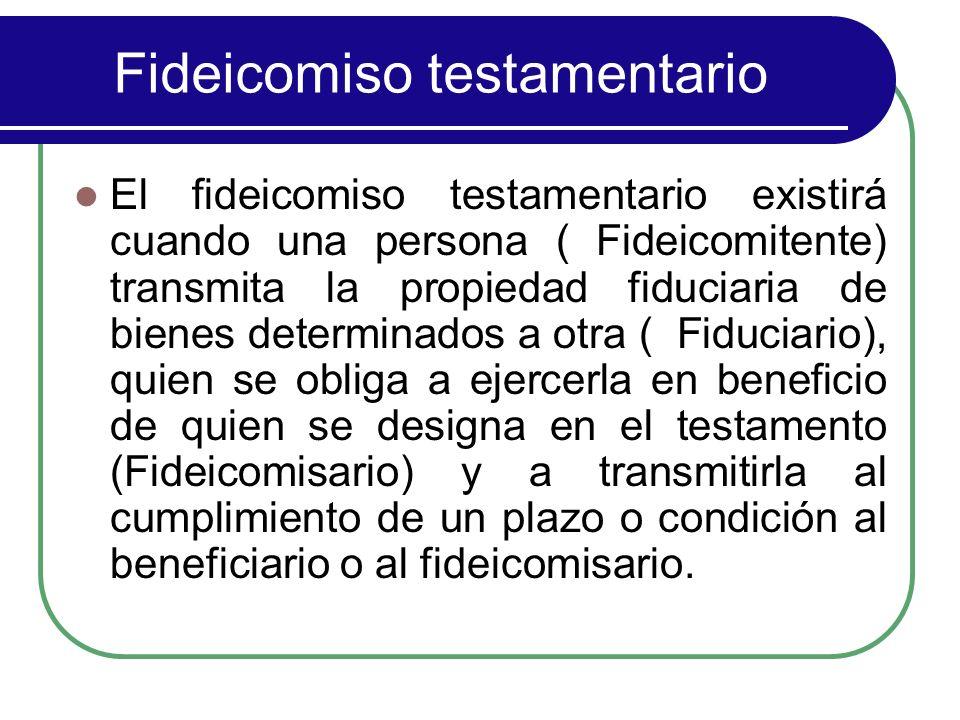 Fideicomiso testamentario El fideicomiso testamentario existirá cuando una persona ( Fideicomitente) transmita la propiedad fiduciaria de bienes deter