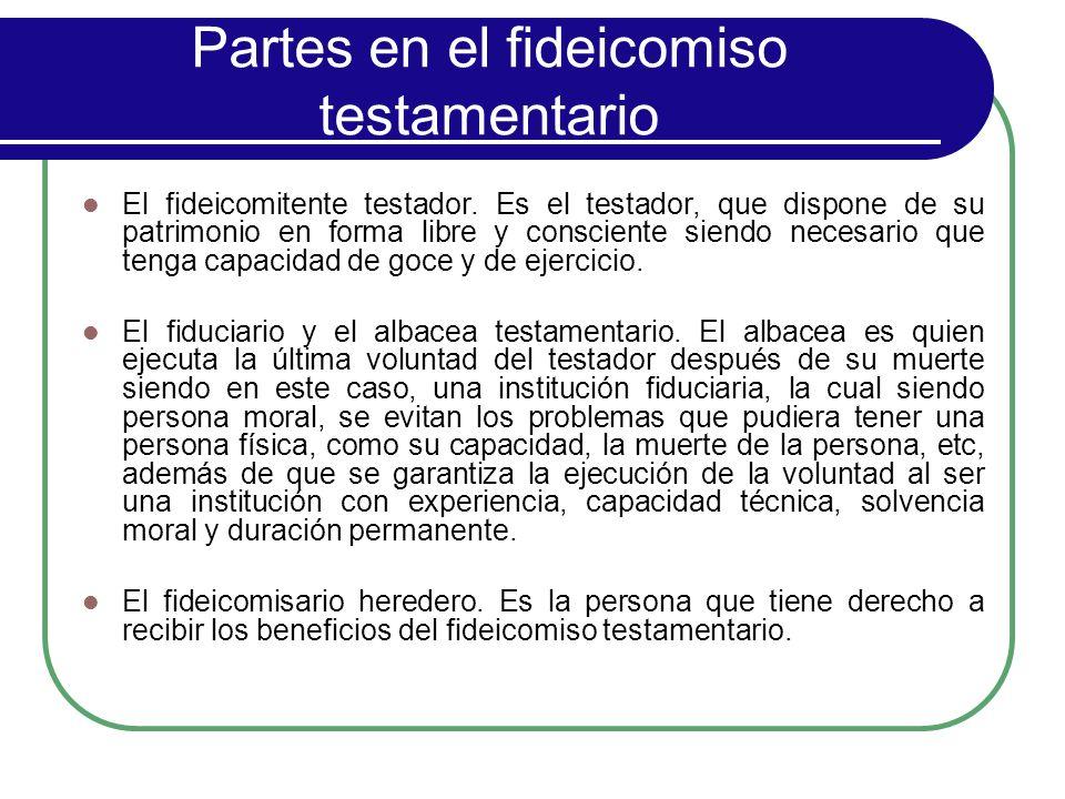 Partes en el fideicomiso testamentario El fideicomitente testador. Es el testador, que dispone de su patrimonio en forma libre y consciente siendo nec